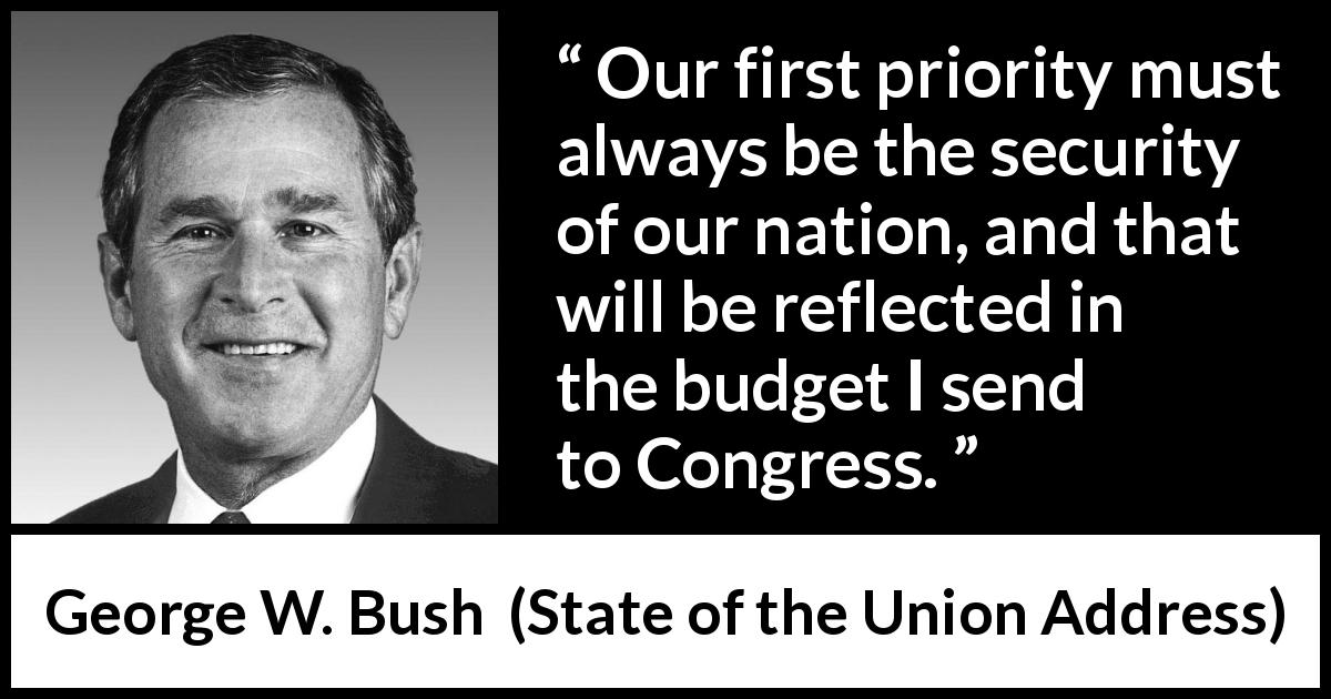 George W. Bush - State of the Union Address - Our first priority must always be the security of our nation, and that will be reflected in the budget I send to Congress.