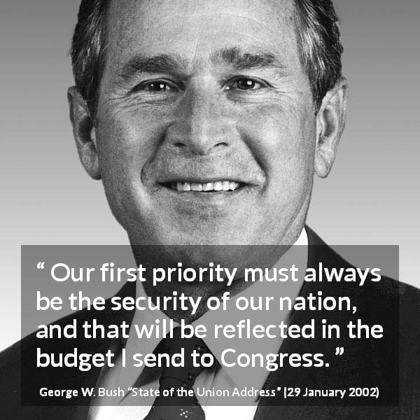 George W. Bush quote about nation from State of the Union Address (29 January 2002) - Our first priority must always be the security of our nation, and that will be reflected in the budget I send to Congress.