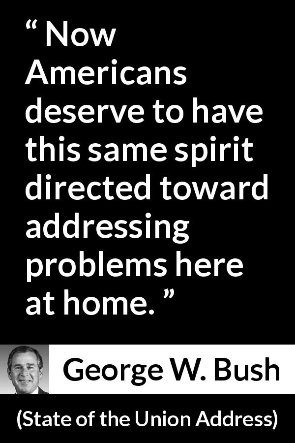 George W. Bush - State of the Union Address - Now Americans deserve to have this same spirit directed toward addressing problems here at home.