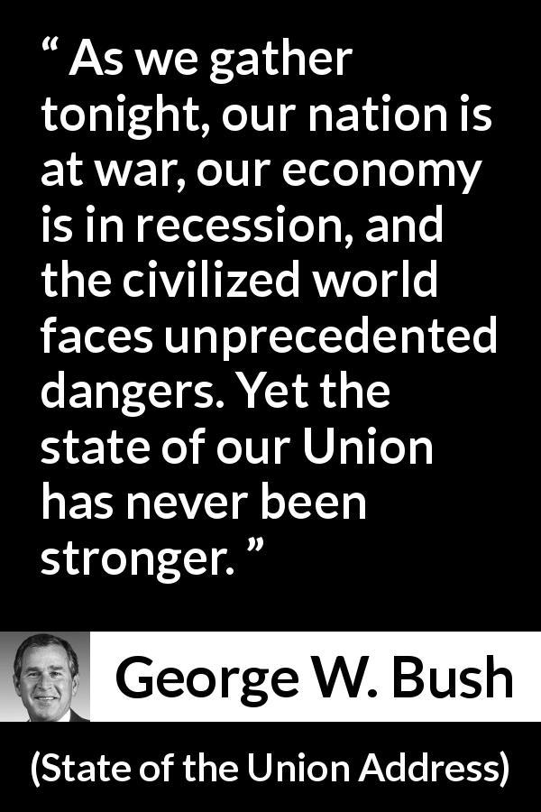 George W. Bush quote about strength from State of the Union Address (29 January 2002) - As we gather tonight, our nation is at war, our economy is in recession, and the civilized world faces unprecedented dangers. Yet the state of our Union has never been stronger.