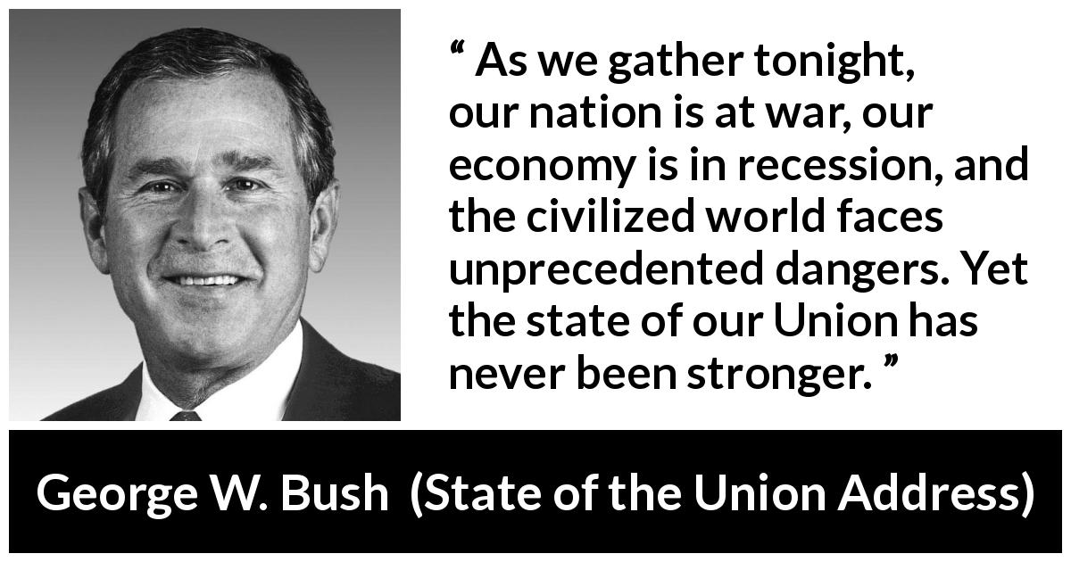"George W. Bush about strength (""State of the Union Address"", 29 January 2002) - As we gather tonight, our nation is at war, our economy is in recession, and the civilized world faces unprecedented dangers. Yet the state of our Union has never been stronger."