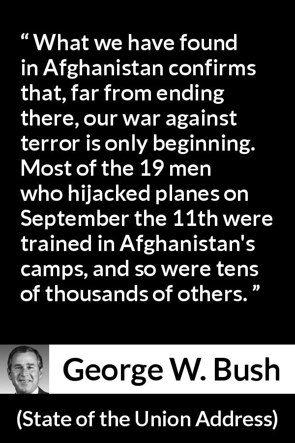 George W. Bush - State of the Union Address - What we have found in Afghanistan confirms that, far from ending there, our war against terror is only beginning. Most of the 19 men who hijacked planes on September the 11th were trained in Afghanistan's camps, and so were tens of thousands of others.