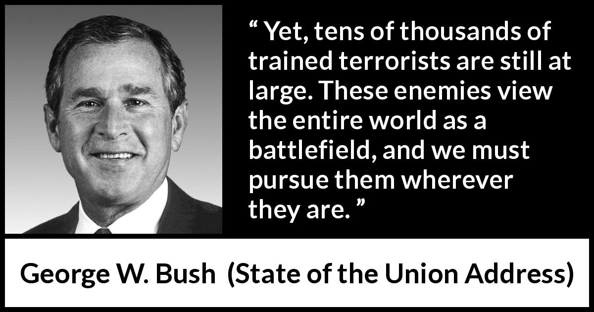 "George W. Bush about world (""State of the Union Address"", 29 January 2002) - Yet, tens of thousands of trained terrorists are still at large. These enemies view the entire world as a battlefield, and we must pursue them wherever they are."