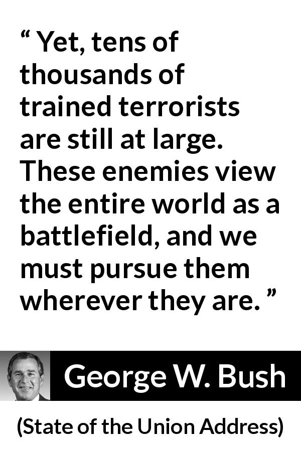 George W. Bush - State of the Union Address - Yet, tens of thousands of trained terrorists are still at large. These enemies view the entire world as a battlefield, and we must pursue them wherever they are.