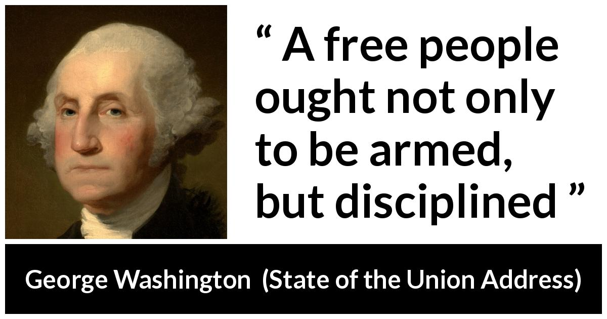 "George Washington about freedom (""State of the Union Address"", 8 January 1790) - A free people ought not only to be armed, but disciplined"