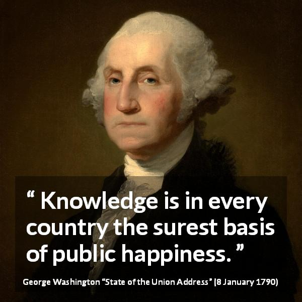 "George Washington about knowledge (""State of the Union Address"", 8 January 1790) - Knowledge is in every country the surest basis of public happiness."