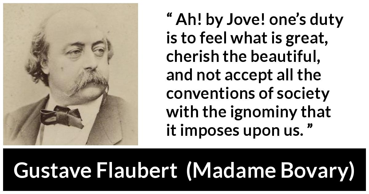 Gustave Flaubert - Madame Bovary - Ah! by Jove! one's duty is to feel what is great, cherish the beautiful, and not accept all the conventions of society with the ignominy that it imposes upon us.