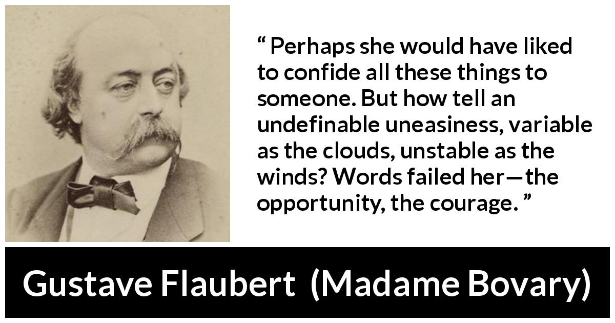 "Gustave Flaubert about courage (""Madame Bovary"", 1856) - Perhaps she would have liked to confide all these things to someone. But how tell an undefinable uneasiness, variable as the clouds, unstable as the winds? Words failed her—the opportunity, the courage."