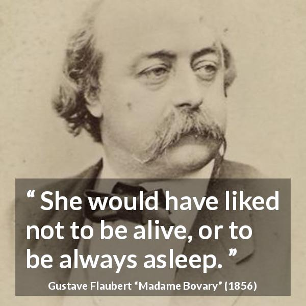 "Gustave Flaubert about death (""Madame Bovary"", 1856) - She would have liked not to be alive, or to be always asleep."