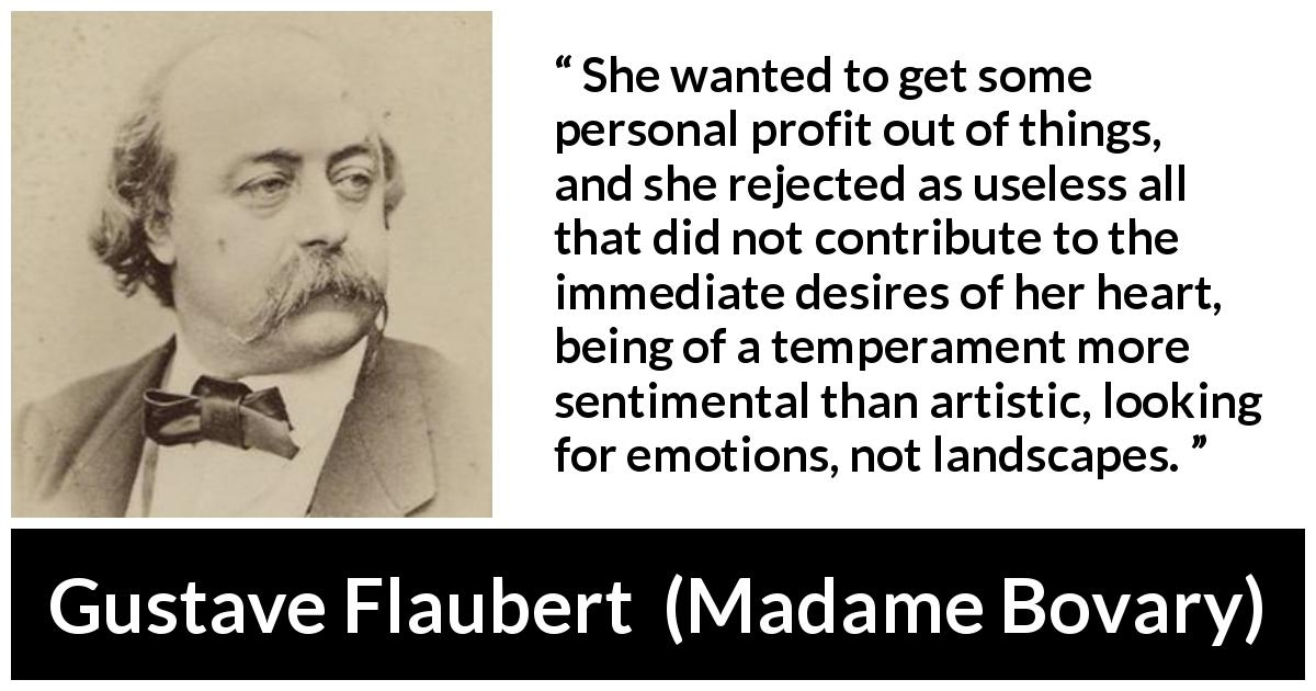 "Gustave Flaubert about desire (""Madame Bovary"", 1856) - She wanted to get some personal profit out of things, and she rejected as useless all that did not contribute to the immediate desires of her heart, being of a temperament more sentimental than artistic, looking for emotions, not landscapes."