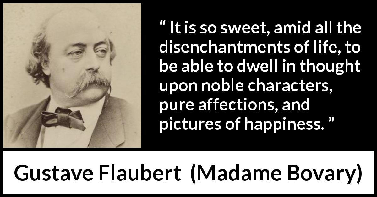 Gustave Flaubert - Madame Bovary - It is so sweet, amid all the disenchantments of life, to be able to dwell in thought upon noble characters, pure affections, and pictures of happiness.