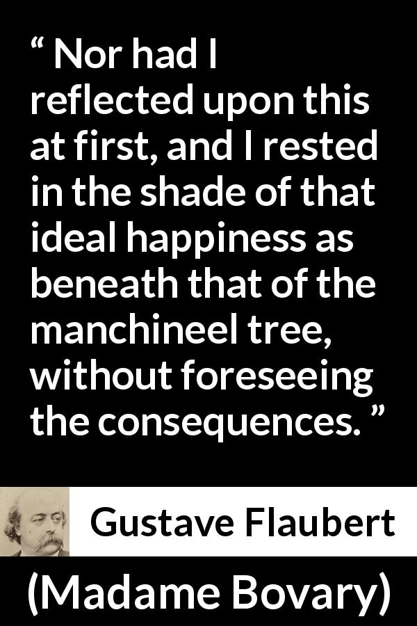 Gustave Flaubert quote about happiness from Madame Bovary (1856) - Nor had I reflected upon this at first, and I rested in the shade of that ideal happiness as beneath that of the manchineel tree, without foreseeing the consequences.