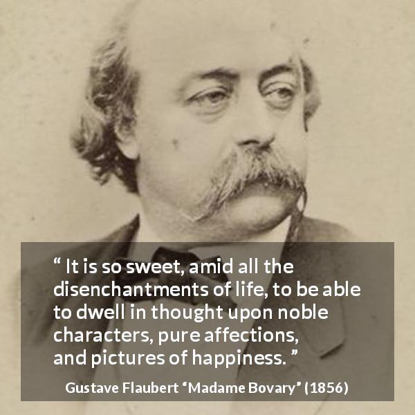 Gustave Flaubert quote about happiness from Madame Bovary (1856) - It is so sweet, amid all the disenchantments of life, to be able to dwell in thought upon noble characters, pure affections, and pictures of happiness.