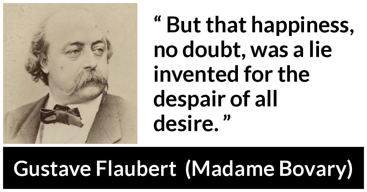 "Gustave Flaubert about happiness (""Madame Bovary"", 1856) - But that happiness, no doubt, was a lie invented for the despair of all desire."