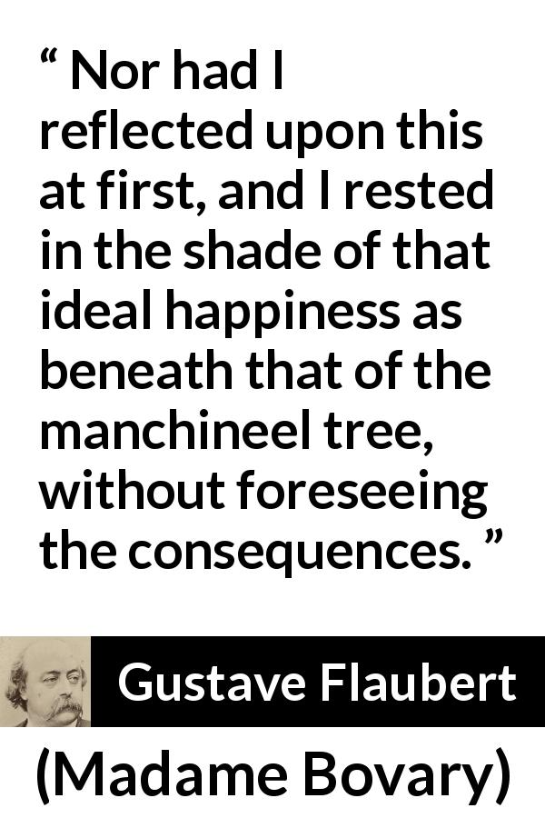 Gustave Flaubert - Madame Bovary - Nor had I reflected upon this at first, and I rested in the shade of that ideal happiness as beneath that of the manchineel tree, without foreseeing the consequences.