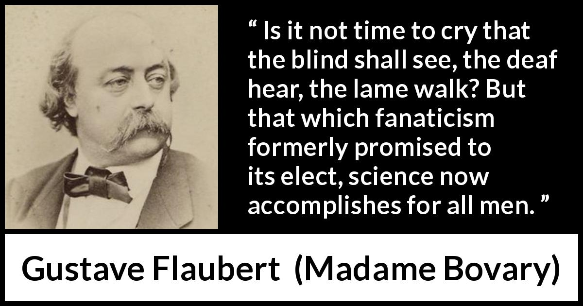 Gustave Flaubert quote about improvement from Madame Bovary (1856) - Is it not time to cry that the blind shall see, the deaf hear, the lame walk? But that which fanaticism formerly promised to its elect, science now accomplishes for all men.