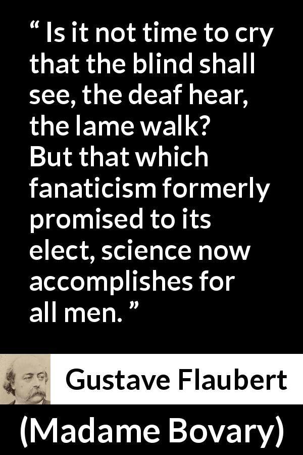 Gustave Flaubert - Madame Bovary - Is it not time to cry that the blind shall see, the deaf hear, the lame walk? But that which fanaticism formerly promised to its elect, science now accomplishes for all men.