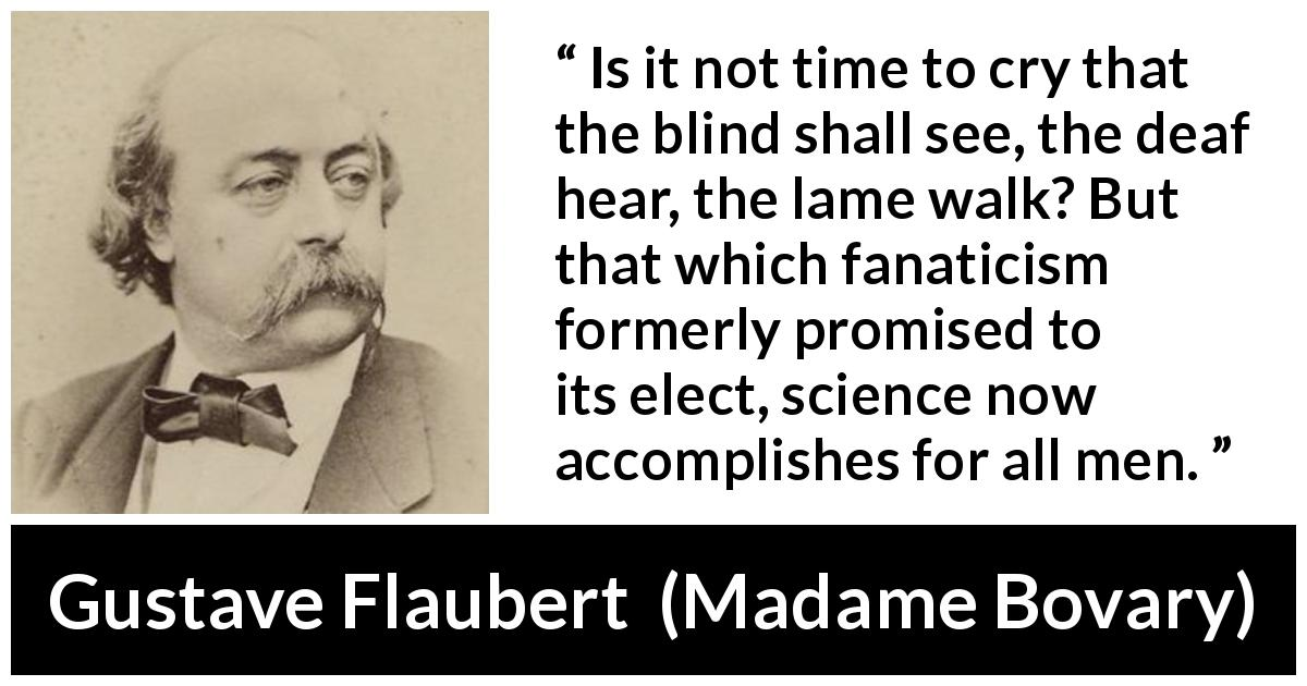 "Gustave Flaubert about improvement (""Madame Bovary"", 1856) - Is it not time to cry that the blind shall see, the deaf hear, the lame walk? But that which fanaticism formerly promised to its elect, science now accomplishes for all men."