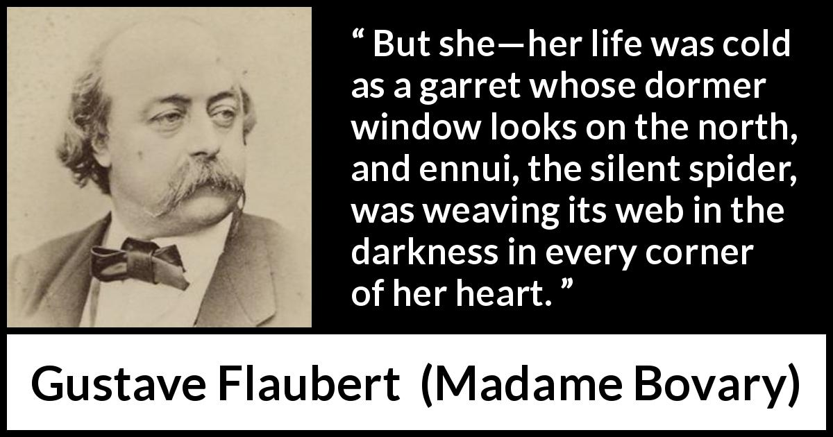 "Gustave Flaubert about life (""Madame Bovary"", 1856) - But she—her life was cold as a garret whose dormer window looks on the north, and ennui, the silent spider, was weaving its web in the darkness in every corner of her heart."