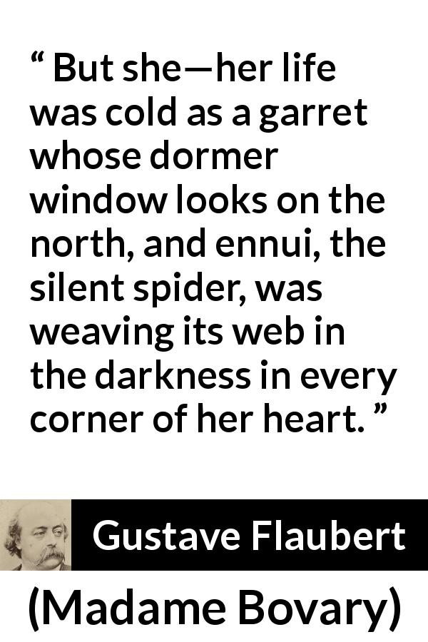 Gustave Flaubert - Madame Bovary - But she—her life was cold as a garret whose dormer window looks on the north, and ennui, the silent spider, was weaving its web in the darkness in every corner of her heart.