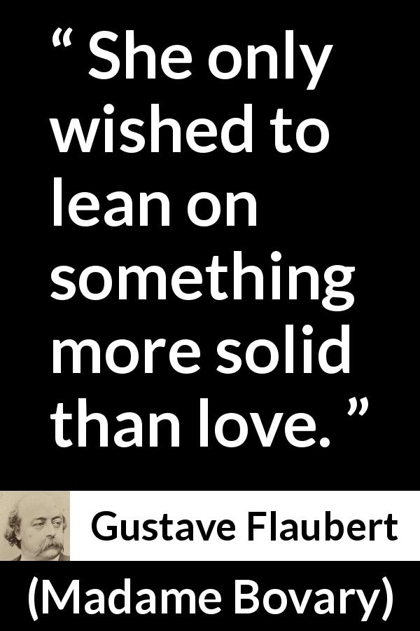 "Gustave Flaubert about love (""Madame Bovary"", 1856) - She only wished to lean on something more solid than love."