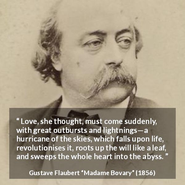 "Gustave Flaubert about love (""Madame Bovary"", 1856) - Love, she thought, must come suddenly, with great outbursts and lightnings—a hurricane of the skies, which falls upon life, revolutionises it, roots up the will like a leaf, and sweeps the whole heart into the abyss."