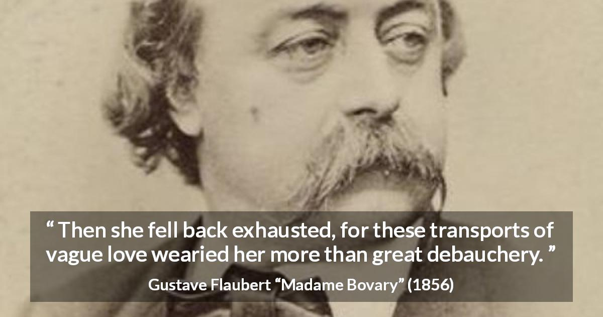 "Gustave Flaubert about love (""Madame Bovary"", 1856) - Then she fell back exhausted, for these transports of vague love wearied her more than great debauchery."