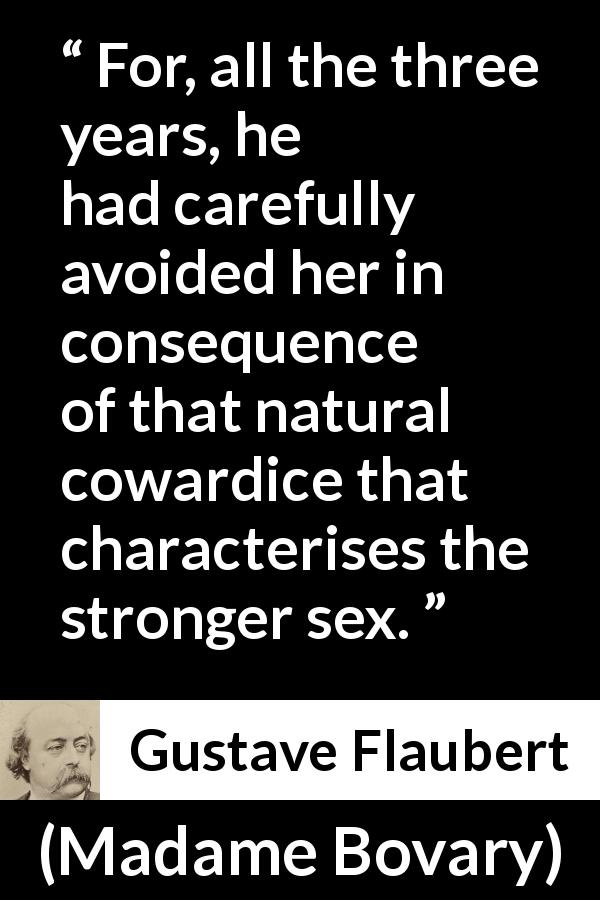 Gustave Flaubert quote about men from Madame Bovary (1856) - For, all the three years, he had carefully avoided her in consequence of that natural cowardice that characterises the stronger sex.
