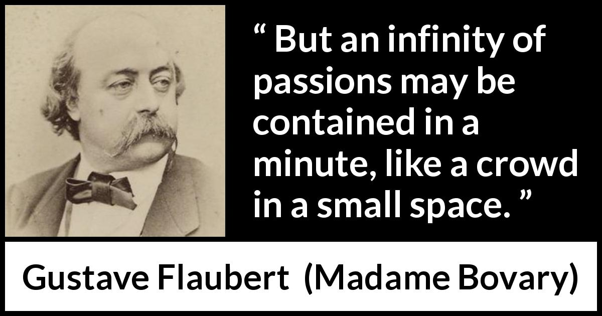 Gustave Flaubert quote about passion from Madame Bovary (1856) - But an infinity of passions may be contained in a minute, like a crowd in a small space.
