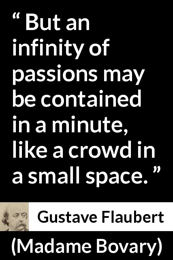 Gustave Flaubert - Madame Bovary - But an infinity of passions may be contained in a minute, like a crowd in a small space.