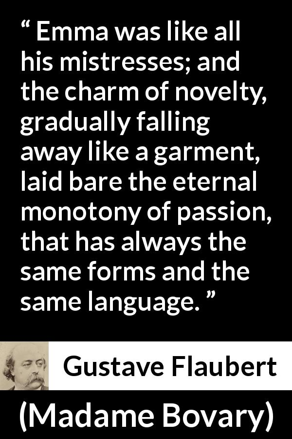 Gustave Flaubert quote about passion from Madame Bovary (1856) - Emma was like all his mistresses; and the charm of novelty, gradually falling away like a garment, laid bare the eternal monotony of passion, that has always the same forms and the same language.