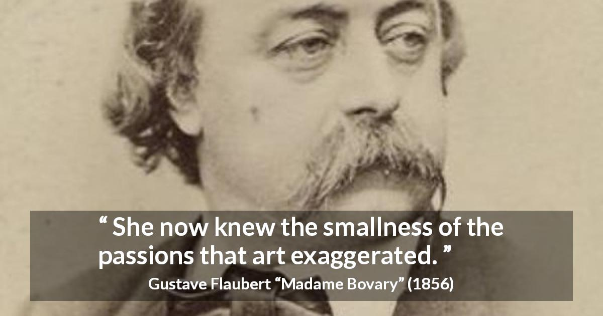 "Gustave Flaubert about passion (""Madame Bovary"", 1856) - She now knew the smallness of the passions that art exaggerated."