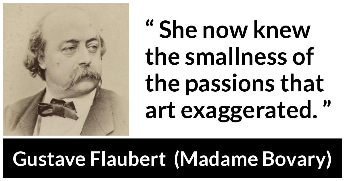 Gustave Flaubert quote about passion from Madame Bovary (1856) - She now knew the smallness of the passions that art exaggerated.