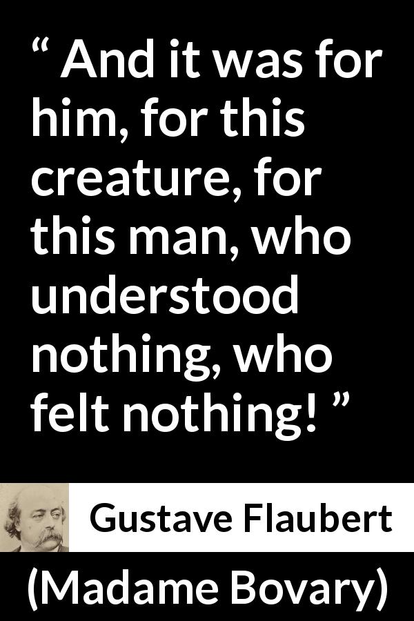 Gustave Flaubert - Madame Bovary - And it was for him, for this creature, for this man, who understood nothing, who felt nothing!