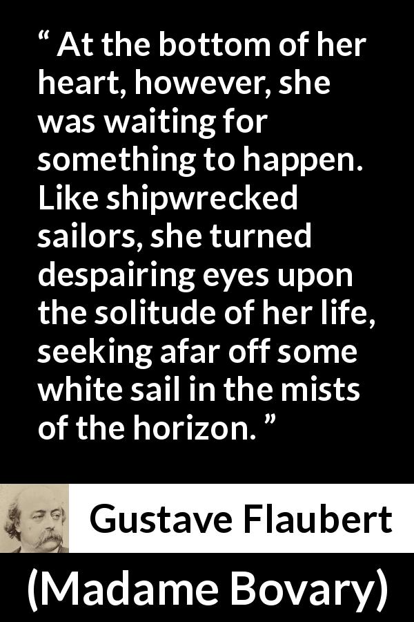 "Gustave Flaubert about waiting (""Madame Bovary"", 1856) - At the bottom of her heart, however, she was waiting for something to happen. Like shipwrecked sailors, she turned despairing eyes upon the solitude of her life, seeking afar off some white sail in the mists of the horizon."