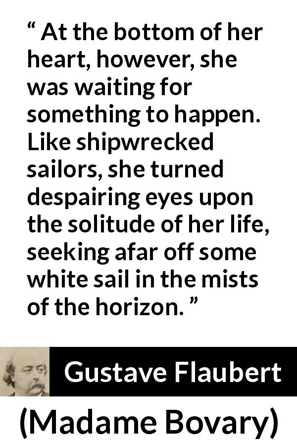 Gustave Flaubert - Madame Bovary - At the bottom of her heart, however, she was waiting for something to happen. Like shipwrecked sailors, she turned despairing eyes upon the solitude of her life, seeking afar off some white sail in the mists of the horizon.