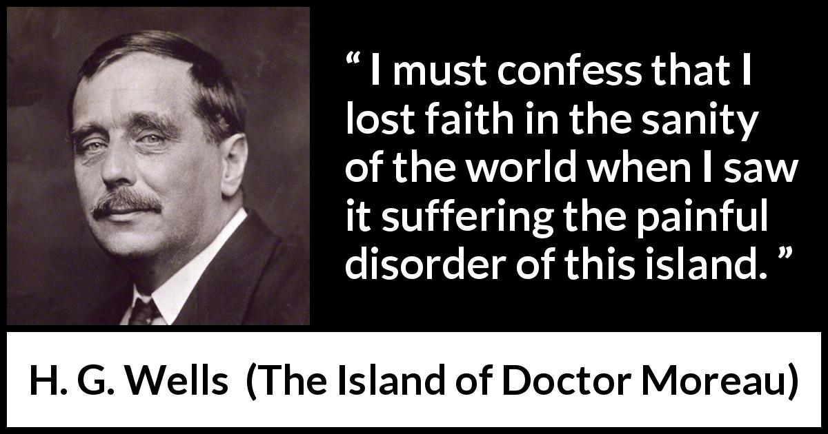 "H. G. Wells about faith (""The Island of Doctor Moreau"", 1896) - I must confess that I lost faith in the sanity of the world when I saw it suffering the painful disorder of this island."