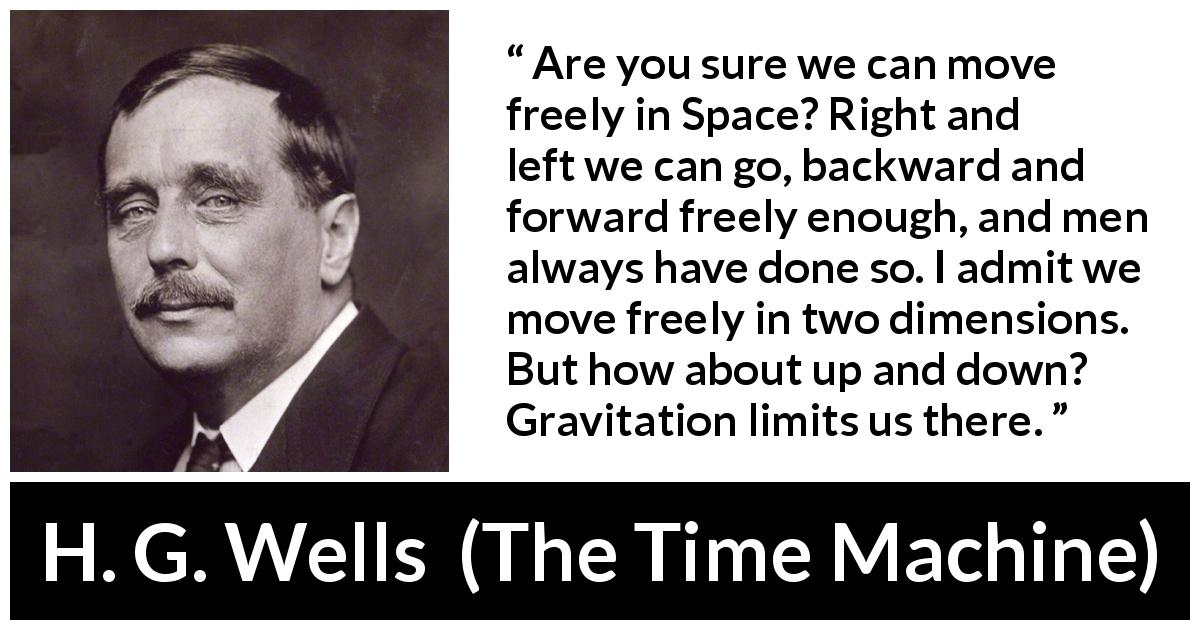 "H. G. Wells about freedom (""The Time Machine"", 1895) - Are you sure we can move freely in Space? Right and left we can go, backward and forward freely enough, and men always have done so. I admit we move freely in two dimensions. But how about up and down? Gravitation limits us there."