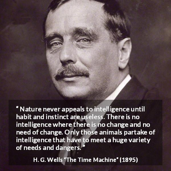 "H. G. Wells about intelligence (""The Time Machine"", 1895) - Nature never appeals to intelligence until habit and instinct are useless. There is no intelligence where there is no change and no need of change. Only those animals partake of intelligence that have to meet a huge variety of needs and dangers."