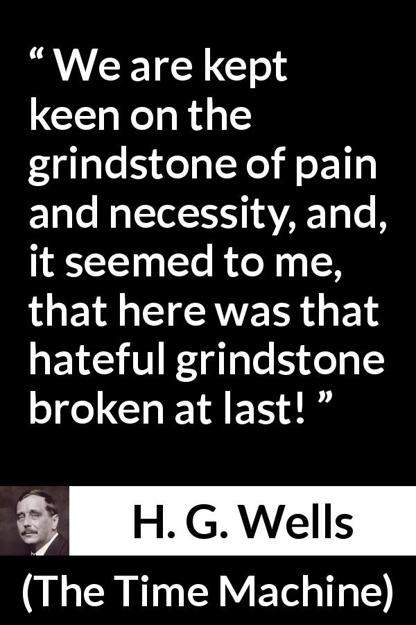 "H. G. Wells about invention (""The Time Machine"", 1895) - We are kept keen on the grindstone of pain and necessity, and, it seemed to me, that here was that hateful grindstone broken at last!"