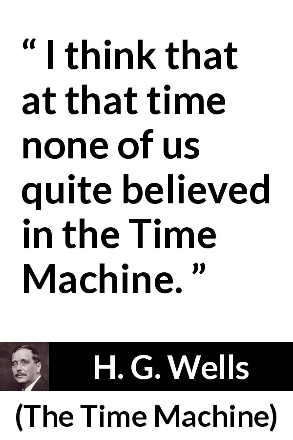 "H. G. Wells about invention (""The Time Machine"", 1895) - I think that at that time none of us quite believed in the Time Machine."