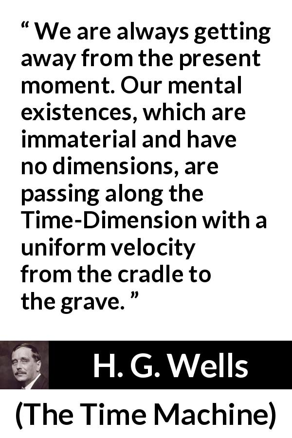 "H. G. Wells about life (""The Time Machine"", 1895) - We are always getting away from the present moment. Our mental existences, which are immaterial and have no dimensions, are passing along the Time-Dimension with a uniform velocity from the cradle to the grave."
