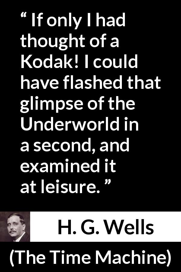 "H. G. Wells about memory (""The Time Machine"", 1895) - If only I had thought of a Kodak! I could have flashed that glimpse of the Underworld in a second, and examined it at leisure."