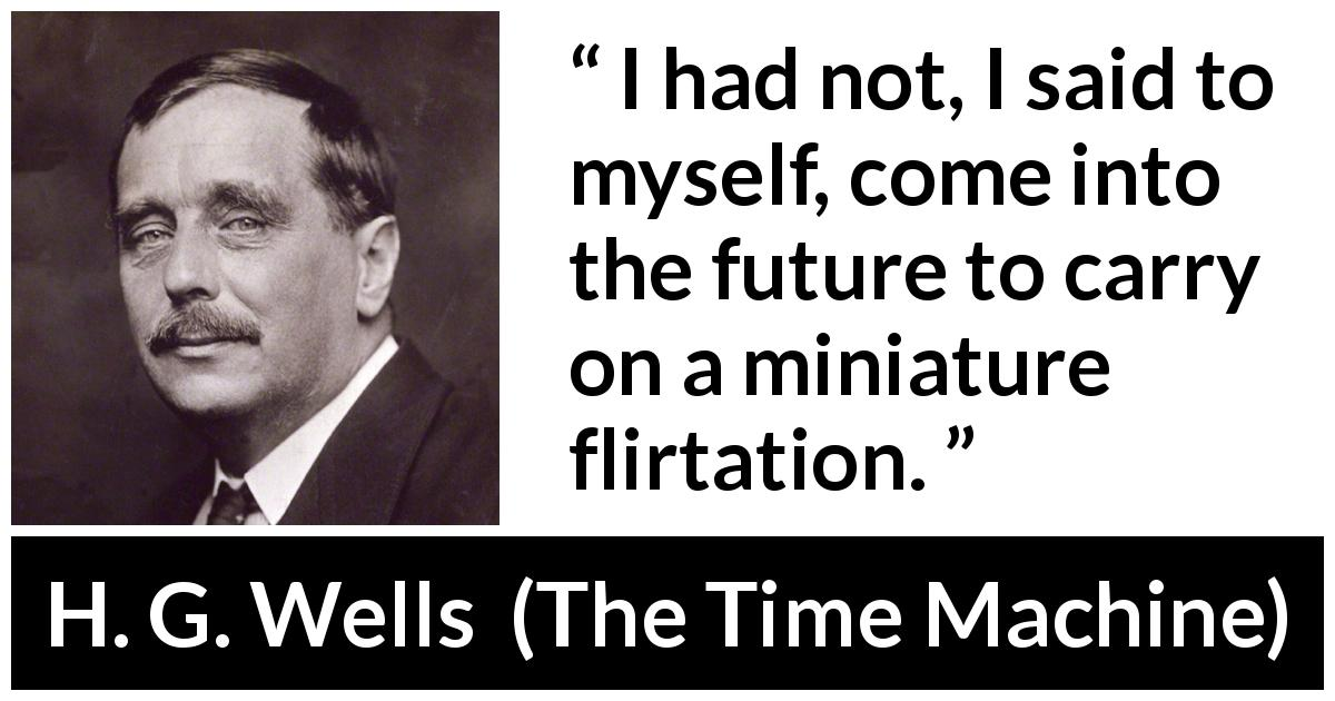 H. G. Wells - The Time Machine - I had not, I said to myself, come into the future to carry on a miniature flirtation.