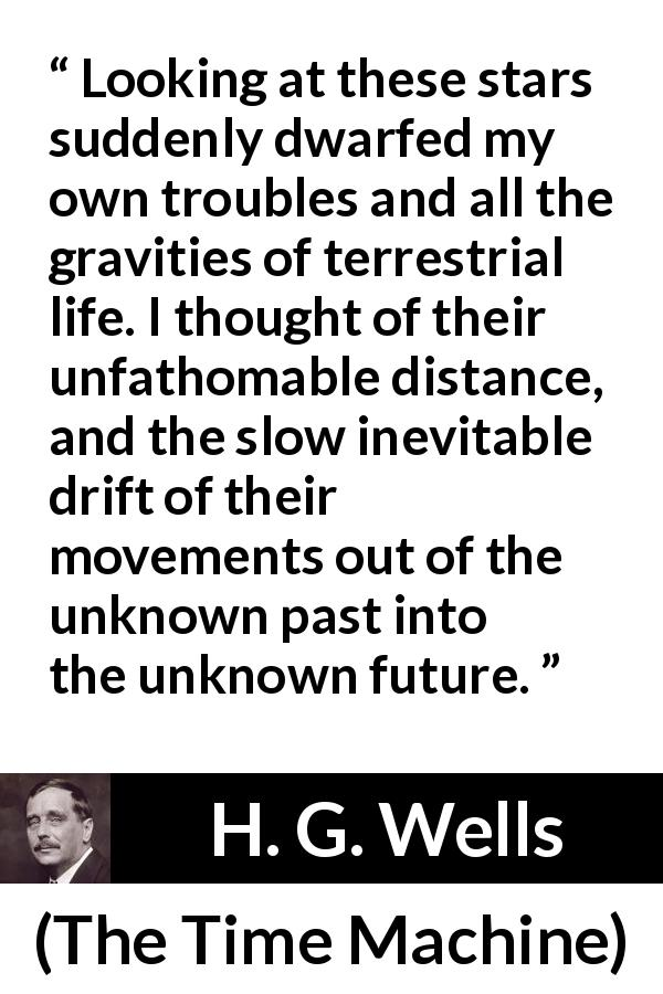 "H. G. Wells about stars (""The Time Machine"", 1895) - Looking at these stars suddenly dwarfed my own troubles and all the gravities of terrestrial life. I thought of their unfathomable distance, and the slow inevitable drift of their movements out of the unknown past into the unknown future."