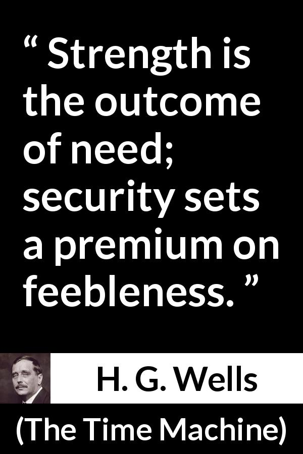 H. G. Wells quote about strength from The Time Machine (1895) - Strength is the outcome of need; security sets a premium on feebleness.