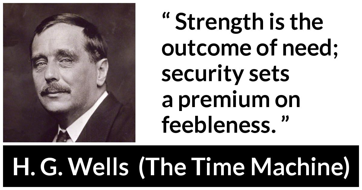 H. G. Wells - The Time Machine - Strength is the outcome of need; security sets a premium on feebleness.