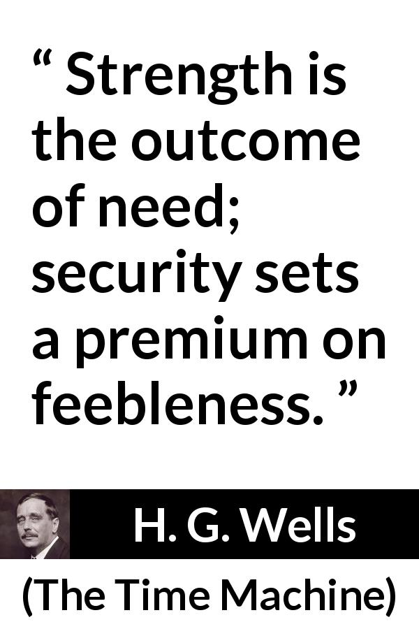 "H. G. Wells about strength (""The Time Machine"", 1895) - Strength is the outcome of need; security sets a premium on feebleness."