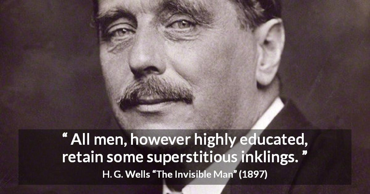 "H. G. Wells about superstition (""The Invisible Man"", 1897) - All men, however highly educated, retain some superstitious inklings."