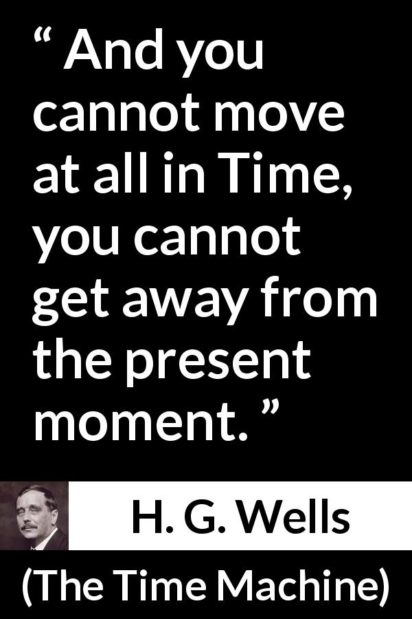 "H. G. Wells about time (""The Time Machine"", 1895) - And you cannot move at all in Time, you cannot get away from the present moment."